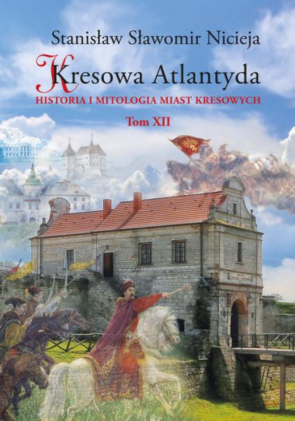 Kresowa Atlantyda Historia i mitologia miast kresowych Tom XII - Nicieja Stanisław Sławomir | okładka