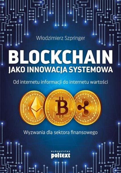 Blockchain jako innowacja systemowa Od internetu informacji do internetu wartości. Wyzwania dla sektora finansowego - Włodzimierz Szpringer | okładka