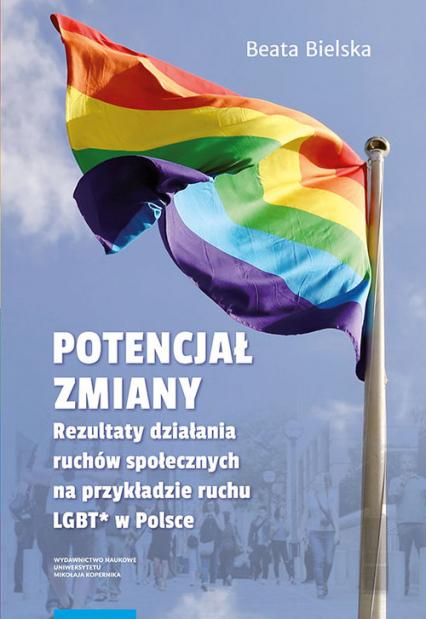 Potencjał zmiany Rezultaty działania ruchu społecznego na przykładzie aktywizmu LGBT* w Polsce - Beata Bielska | okładka