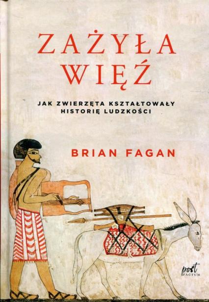 Zażyła więź Jak zwierzęta kształtowały historię ludzkości - Brian Fagan   okładka