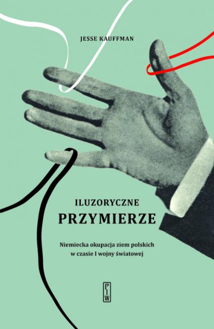 Iluzoryczne przymierze Niemiecka okupacja ziem polskich w czasie I wojny światowej - Jesse Kauffman | okładka