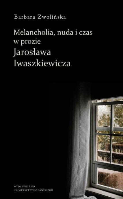 Melancholia, nuda i czas w prozie Jarosława Iwaszkiewicza - Barbara Zwolińska | okładka