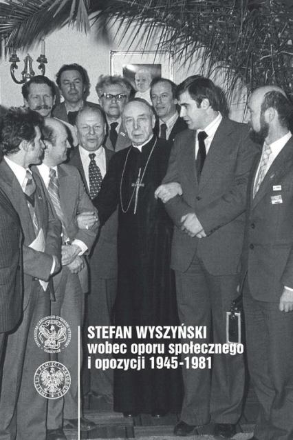 Stefan Wyszyński wobec oporu społecznego i opozycji 1945-1981 -  | okładka