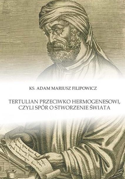 Tertulian przeciwko Hermogenesowi, czyli spór o stworzenie świata - Filipowicz Adam Mariusz | okładka