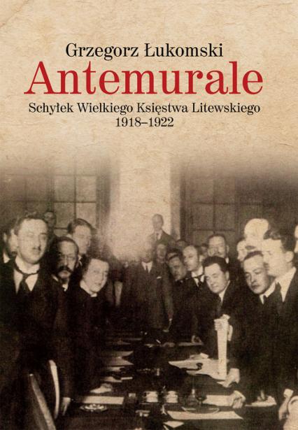 Antemurale Schyłek Wielkiego Księstwa Litewskiego 1918–1922 - Grzegorz Łukomski | okładka