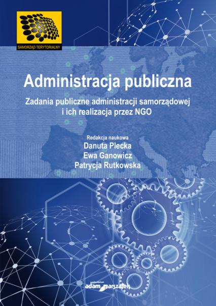 Administracja publiczna Zadania publiczne administracji samorządowej i ich realizacja przez NGO - Danuta Plecka, Ewa Ganowicz, Patrycja Rutkows | okładka