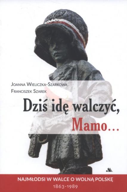 Dziś idę walczyć Mamo Najmłodsi w walce o wolnąPolskę 1863-1989 - Wieliczka-Szarkowa Joanna, Szarek Franciszek | okładka