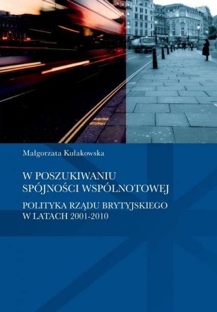 W poszukiwaniu spójności wspólnotowej polityka rządu brytyjskiego w latach 2001-2010 - Małgorzata Kułakowska | okładka