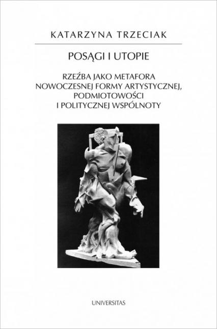 Posągi i utopie Rzeźba jako metafora nowoczesnej formy artystycznej, podmiotowości i politycznej wspólnoty - Katarzyna Trzeciak | okładka