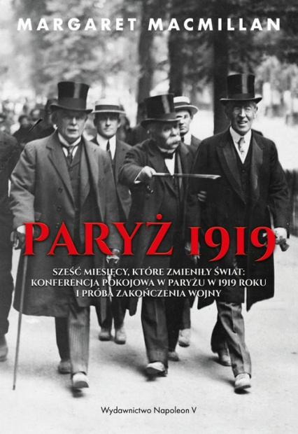 Paryż 1919 Sześć miesięcy, które zmieniły świat konferencja pokojowa w Paryżu w 1919 roku i próba zakończenia w - Margaret MacMillan | okładka