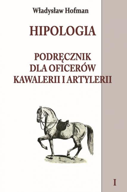 Hipologia Tom 1 Podręcznik dla oficerów kawalerii i artylerii tom I - Władysław Hofman | okładka