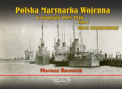 Polska Marynarka Wojenna w fotografii Tom 1 Okres międzywojenny - Mariusz Borowiak | okładka