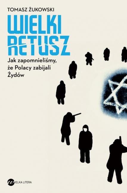 Wielki retusz Jak zapomnieliśmy, że Polacy zabijali Żydów - Tomasz Żukowski   okładka