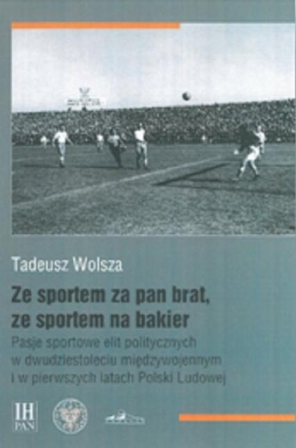 Ze sportem za pan brat, ze sportem na bakier Pasje sportowe elit politycznych w dwudziestoleciu międzywojennym  i w pierwszych latach Polski Ludowej - Tadeusz Wolsza | okładka
