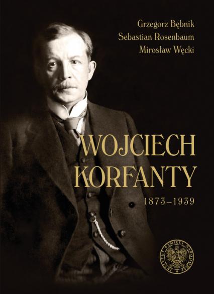 Wojciech Korfanty 1873-1939 - Bębnik Grzegorz, Rosenbaum Sebastian, Węcki Mirosław | okładka