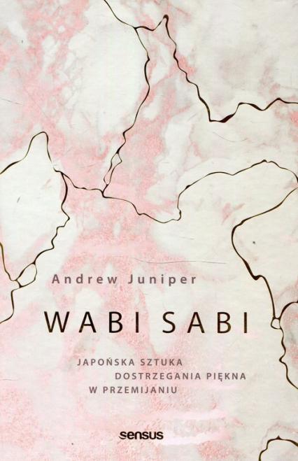 Wabi sabi Japońska sztuka dostrzegania piękna w przemijaniu - Andrew Juniper   okładka