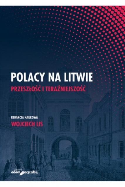 Polacy na Litwie Przeszłość i teraźniejszość - Wojciech Lis | okładka