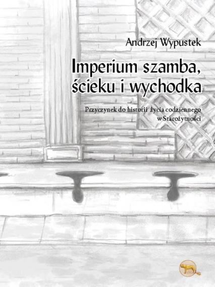 Imperium szamba, ścieku iwychodka Przyczynek do historii  życia codziennego  w starożytności - Andrzej Wypustek | okładka