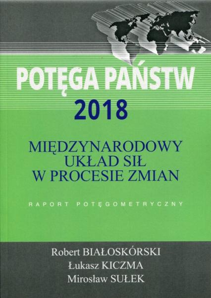 Potęga państw 2018 Międzynarodowy układ sił w procesie zmian Raport potęgometryczny - Białoskórski Robert, Kiczma Łukasz, Sułek Mir   okładka
