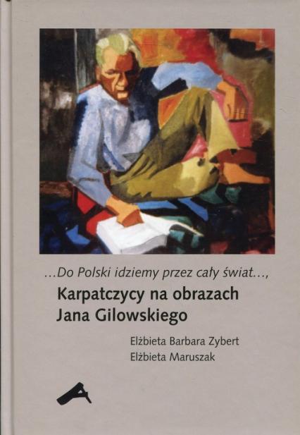 Do Polski idziemy przez cały świat Karpatczycy na obrazach Jana Gilowskiego - Zybert Elżbieta Barbara, Maruszak Elżbieta | okładka