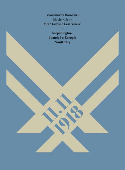 11.11.1918. Niepodległość i pamięć w Europie Środkowej - Borodziej Włodzimierz, Górny Maciej, Kwiatkow | okładka