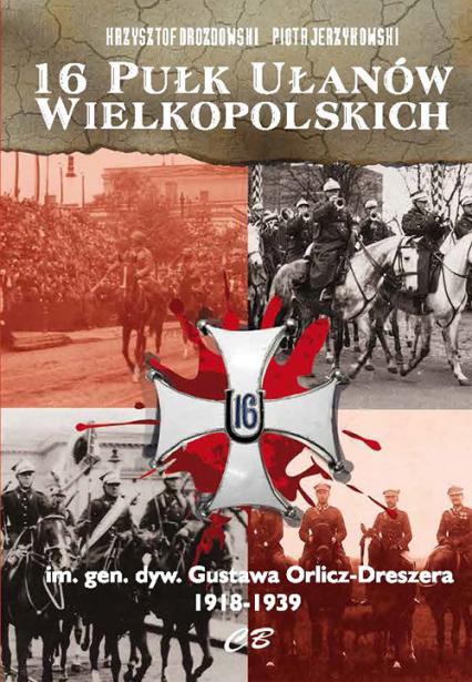 16 Pułk Ułanów Wielkopolskich im. gen. dyw. Gustawa Orlicza-Dreszera 1918-1939 - Drozdowski Krzysztof, Jerzykowski Piotr | okładka