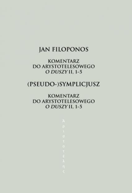 Komentarz do arystotelesowego O duszy II, 1-5 - Filoponos Jan, (Pseudo-)Symplicjusz | okładka