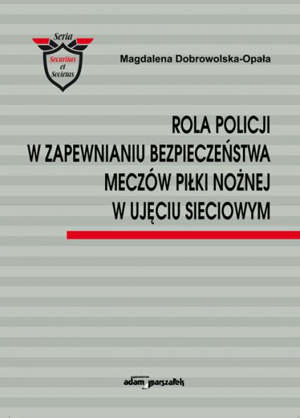 Rola Policji w zapewnianiu bezpieczeństwa meczów piłki nożnej w ujęciu sieciowym - Magdalena Dobrowolska-Opała | okładka