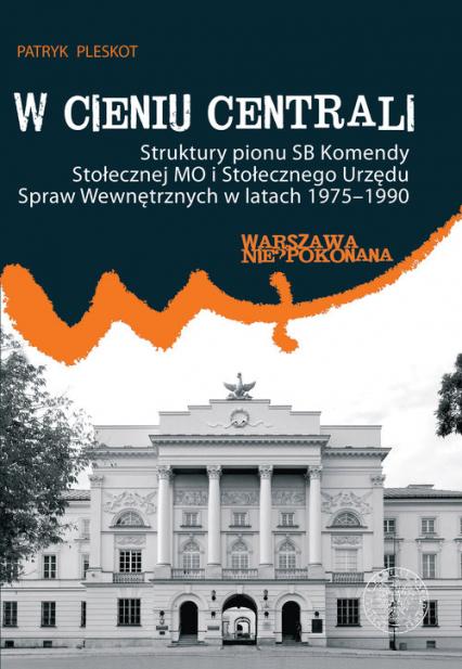W cieniu centrali Struktury pionu SB Komendy Stołecznej MO i Stołecznego Urzędu Spraw Wewnętrznych w latach 1975–1990 - Patryk Pleskot | okładka