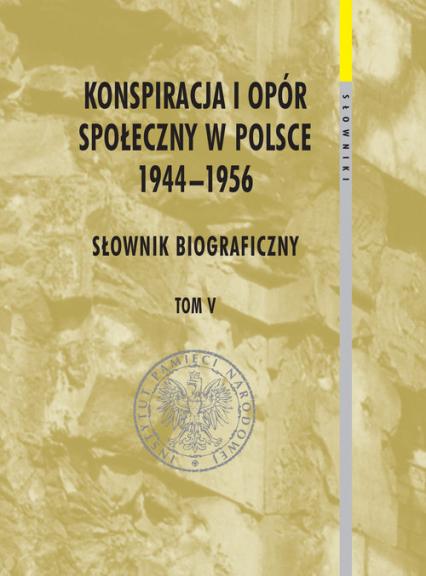 Konspiracja i opór społeczny w Polsce 1944-1956 tom 5 Słownik biograficzny -  | okładka
