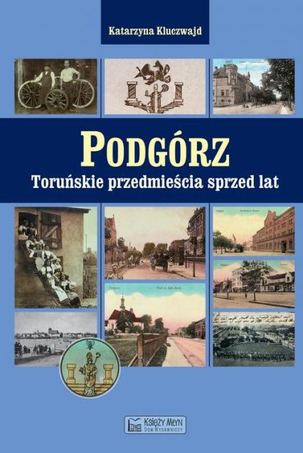 Podgórz Toruńskie przedmieścia sprzed lat - Katarzyna Kluczwajd | okładka