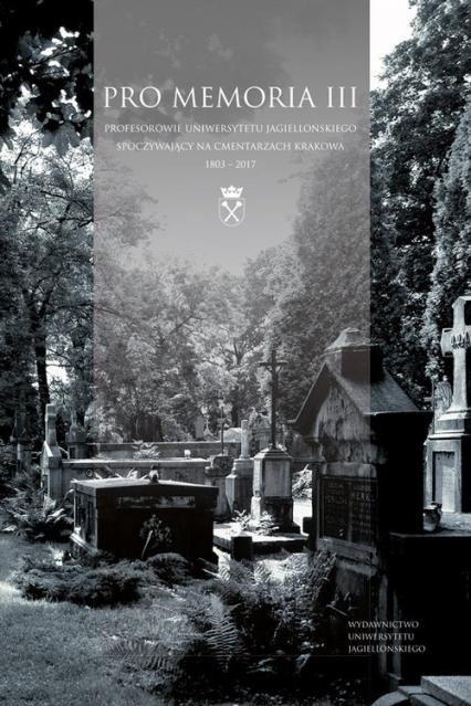 Pro Memoria III Profesorowie Uniwersytetu Jagiellońskiego spoczywający na cmentarzach Krakowa. 1803–2017 - Tkaczyński Jan Wiktor | okładka