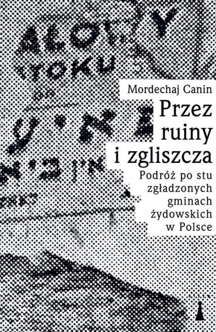 Przez ruiny i zgliszcza Podróż po stu zgładzonych gminach żydowskich w Polsce - Canin Mordechaj   okładka