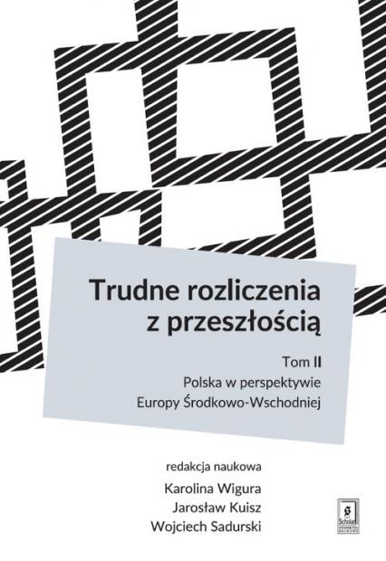 Trudne rozliczenia z przeszłością Tom 2: Polska w perspektywie Europy Środkowo-Wschodniej - Wigura Karolina, Kuisz Jarosław, Sadurski Woj | okładka