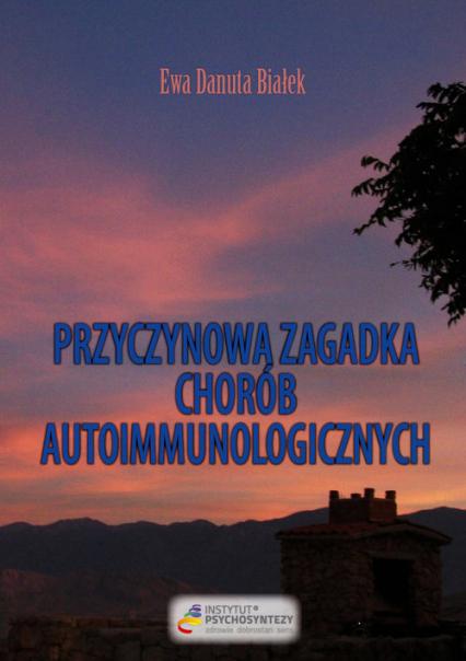 Przyczynowa zagadka chorób autoimmunologicznych Skąd przychodzą i dokąd wracają - Białek Ewa Danuta | okładka