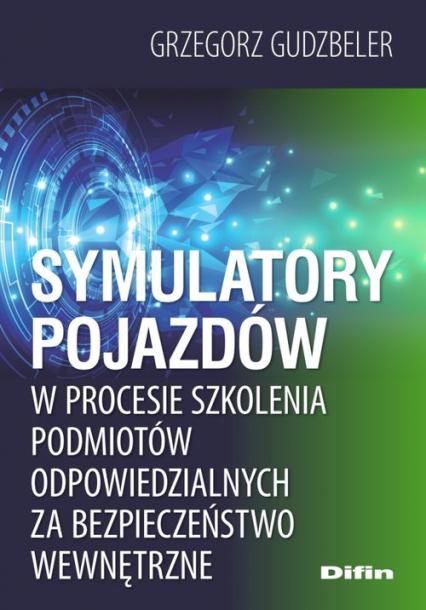 Symulatory pojazdów w procesie szkolenia podmiotów odpowiedzialnych za bezpieczeństwo wewnętrzne - Grzegorz Gudzbeler | okładka