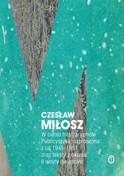 W cieniu totalitaryzmów Publicystyka rozproszona z lat 1945-1951 oraz teksty z okresu II wojny światowej - Czesław Miłosz | okładka