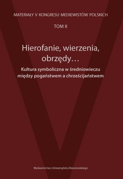 Hierofanie wierzenia obrzędy Kultura symboliczna w średniowieczu między pogaństwem a chrześcijaństwem Materiały V Kongresu Mediewistów Polskich tom 2 -  | okładka