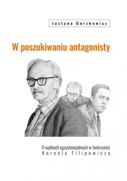 W poszukiwaniu antagonisty O wątkach egzystencjalnych w twórczości Kornela Filipowicza - Justyna Gorzkowicz | okładka