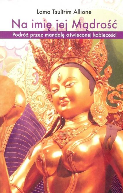 Na imię jej Mądrość Podróż przez mandalę oświeconej kobiecości - Allione Lama T. | okładka