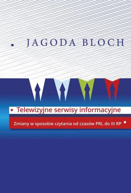 Telewizyjne serwisy informacyjne Zmiany w sposobie czytania od czasów PRL do III RP - Jagoda Bloch | okładka