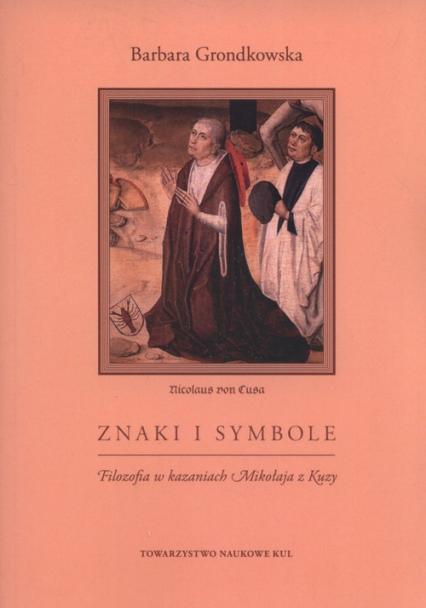 Znaki i symbole Filozofia w kazaniach Mikołaja z Kuzy - Barbara Grondkowska | okładka
