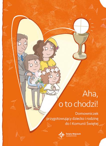 Aha, o to chodzi! Domowniczek przygotowujący dziecko i rodzinę do I Komunii Świętej -  | okładka