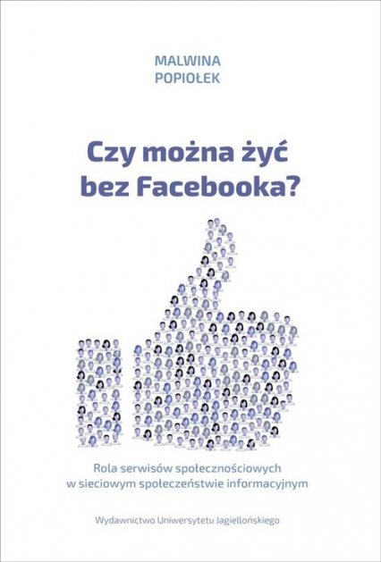 Czy można żyć bez Facebooka? Rola serwisów społecznościowych w sieciowym społeczeństwie informacyjnym - Malwina Popiołek | okładka
