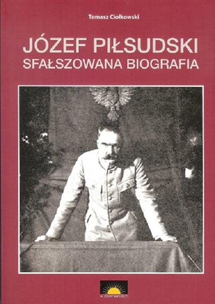 Józef Piłsudski Sfałszowana biografia - Tomasz Ciołkowski | okładka
