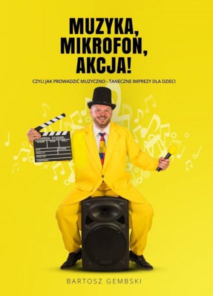 Muzyka Mikrofon Akcja czyli jak prowadzić muzyczno-taneczne imprezy dla dzieci - Bartosz Gembski   okładka