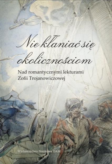 Nie kłaniać się okolicznościom Nad romantycznymi lekturami Zofii Trojanowiczowej - Banowska Lidia, Borowczyk Jerzy, Lijewska Elż | okładka