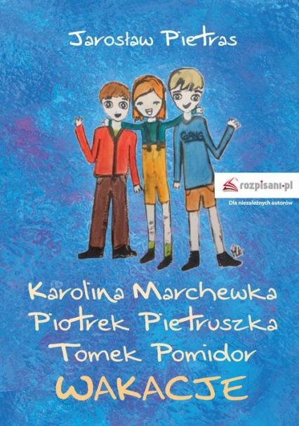 Karolina Marchewka Piotrek Pietruszka Tomek Pomidor Wakacje - Jarosław Pietras | okładka