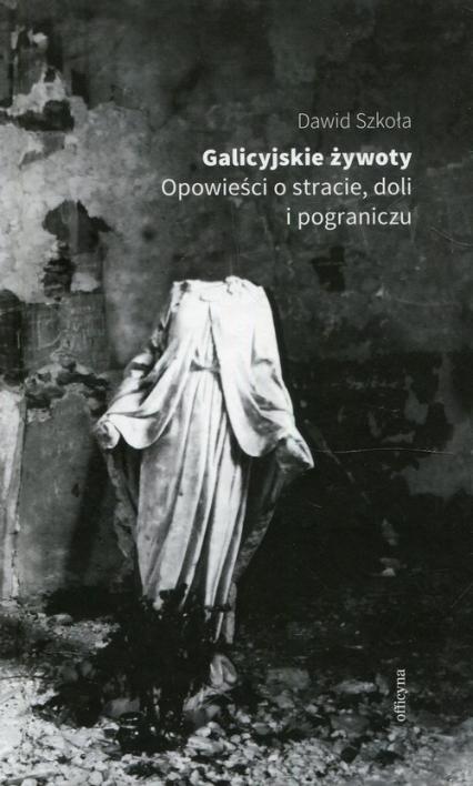 Galicyjskie żywoty Opowieści o stracie doli i pograniczu - Dawid Szkoła | okładka