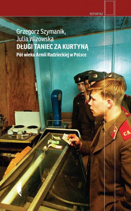 Długi taniec za kurtyną Pół wieku armii radzieckiej w Polsce - Szymanik Grzegorz, Wizowska Julia | okładka